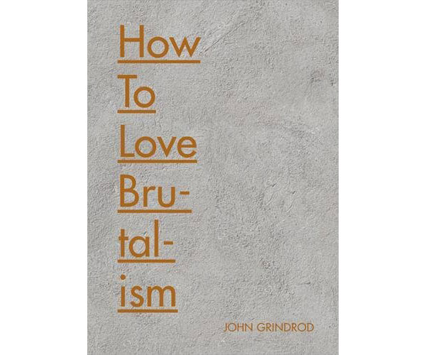Now on pre-order: How to Love Brutalism by John Grindrod (Batsford)